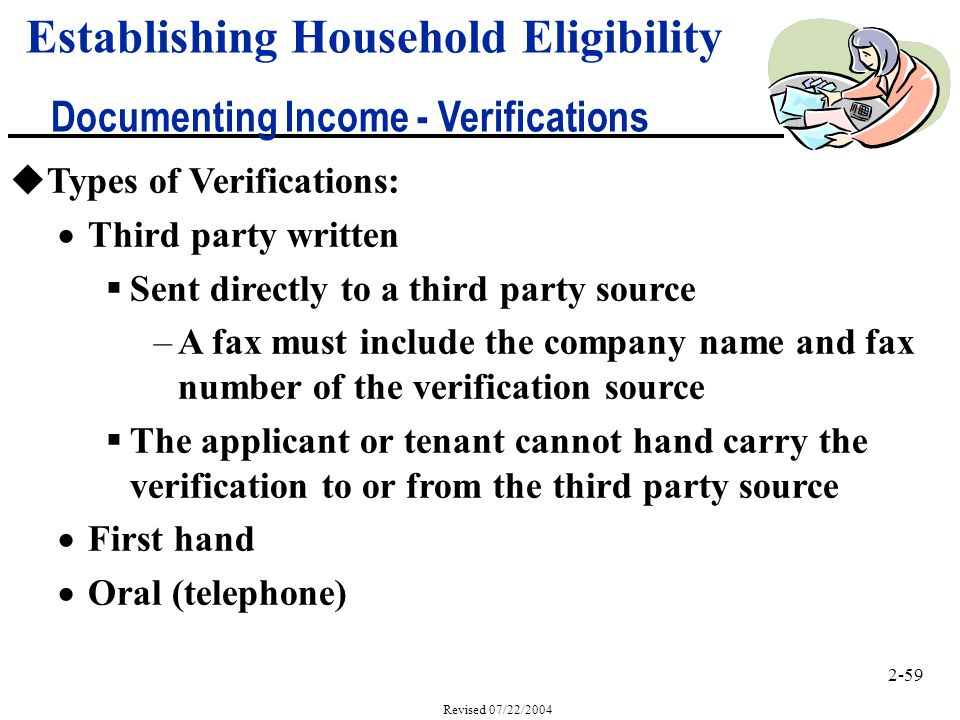 2-59 Revised 07/22/2004 Establishing Household Eligibility Documenting Income - Verifications uTypes of Verifications: Third party written Sent directly to a third party source –A fax must include the company name and fax number of the verification source The applicant or tenant cannot hand carry the verification to or from the third party source First hand Oral (telephone)