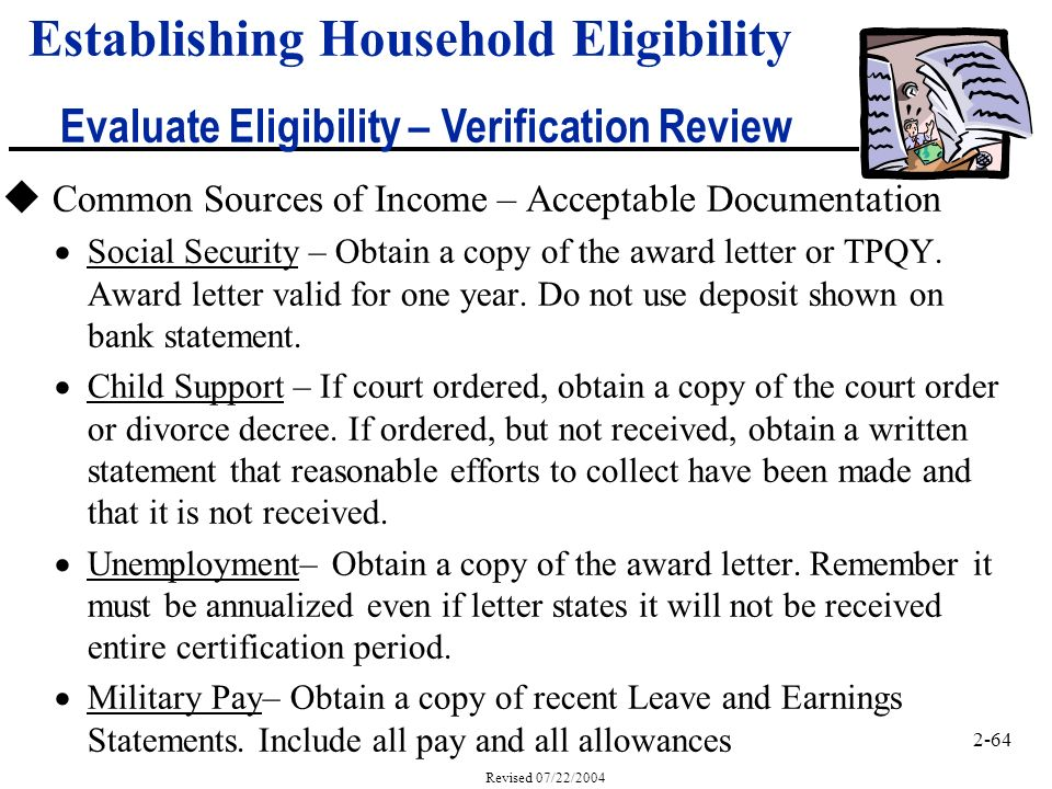 2-64 Revised 07/22/2004 Establishing Household Eligibility Evaluate Eligibility – Verification Review u Common Sources of Income – Acceptable Documentation Social Security – Obtain a copy of the award letter or TPQY.