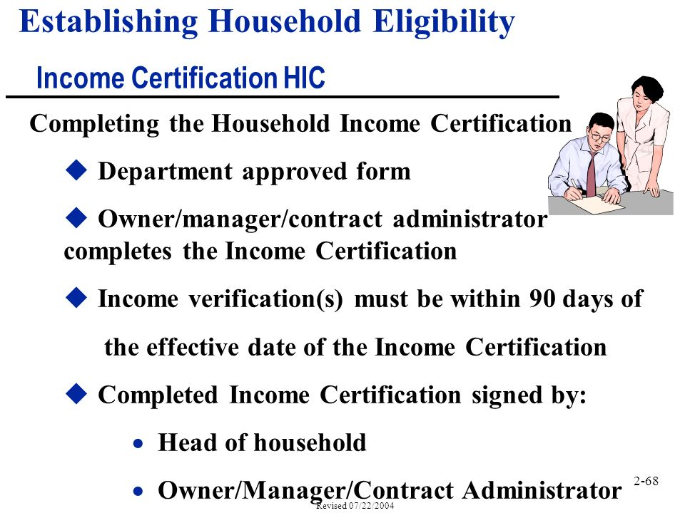 2-68 Revised 07/22/2004 Completing the Household Income Certification uDepartment approved form uOwner/manager/contract administrator completes the Income Certification uIncome verification(s) must be within 90 days of the effective date of the Income Certification uCompleted Income Certification signed by: Head of household Owner/Manager/Contract Administrator Establishing Household Eligibility Income Certification HIC