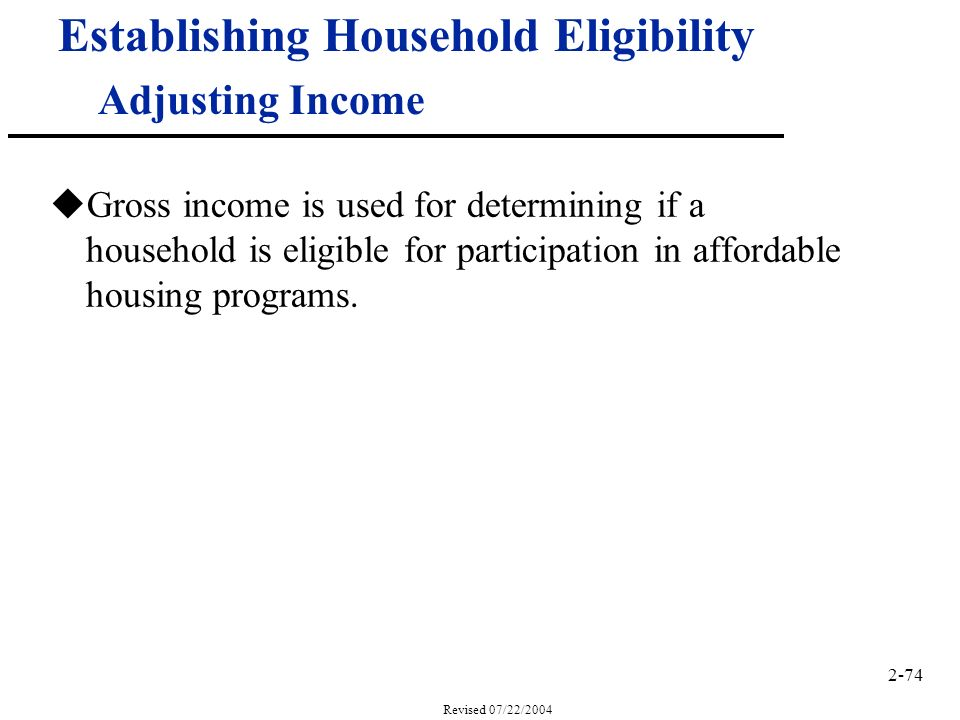 2-74 Revised 07/22/2004 Establishing Household Eligibility Adjusting Income uGross income is used for determining if a household is eligible for participation in affordable housing programs.