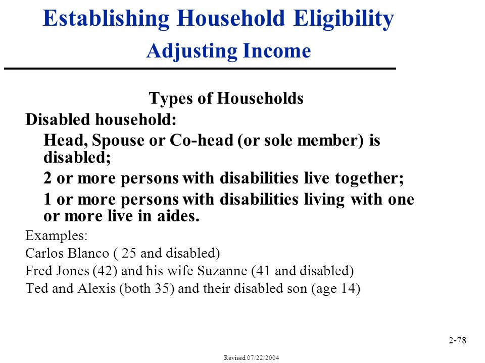 2-78 Revised 07/22/2004 Establishing Household Eligibility Adjusting Income Types of Households Disabled household: Head, Spouse or Co-head (or sole member) is disabled; 2 or more persons with disabilities live together; 1 or more persons with disabilities living with one or more live in aides.
