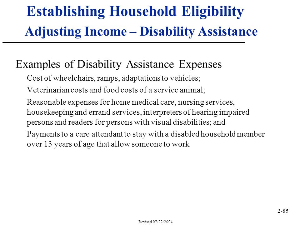 2-85 Revised 07/22/2004 Establishing Household Eligibility Adjusting Income – Disability Assistance Examples of Disability Assistance Expenses Cost of wheelchairs, ramps, adaptations to vehicles; Veterinarian costs and food costs of a service animal; Reasonable expenses for home medical care, nursing services, housekeeping and errand services, interpreters of hearing impaired persons and readers for persons with visual disabilities; and Payments to a care attendant to stay with a disabled household member over 13 years of age that allow someone to work
