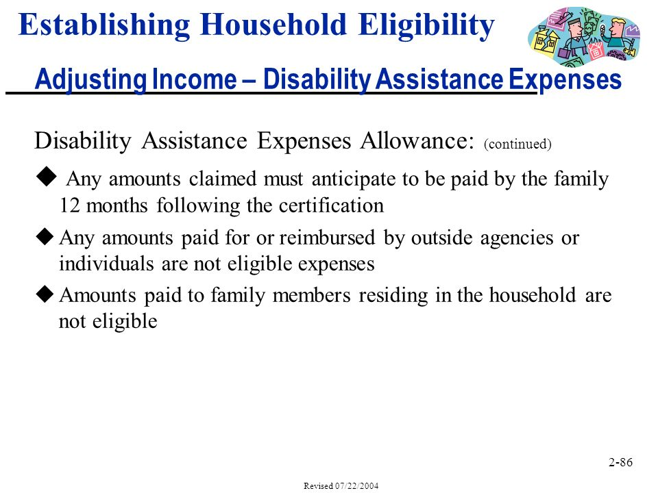 2-86 Revised 07/22/2004 Disability Assistance Expenses Allowance: (continued) u Any amounts claimed must anticipate to be paid by the family 12 months following the certification uAny amounts paid for or reimbursed by outside agencies or individuals are not eligible expenses uAmounts paid to family members residing in the household are not eligible Establishing Household Eligibility Adjusting Income – Disability Assistance Expenses