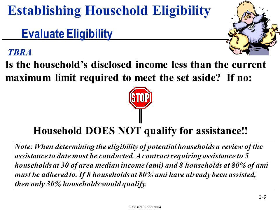 2-9 Revised 07/22/2004 Establishing Household Eligibility Evaluate Eligibility TBRA Is the households disclosed income less than the current maximum limit required to meet the set aside.