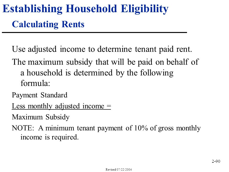 2-90 Revised 07/22/2004 Establishing Household Eligibility Calculating Rents Use adjusted income to determine tenant paid rent.