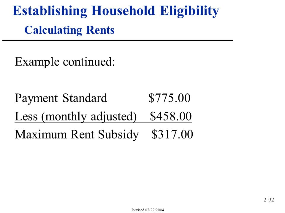 2-92 Revised 07/22/2004 Establishing Household Eligibility Calculating Rents Example continued: Payment Standard $775.00 Less (monthly adjusted) $458.00 Maximum Rent Subsidy $317.00
