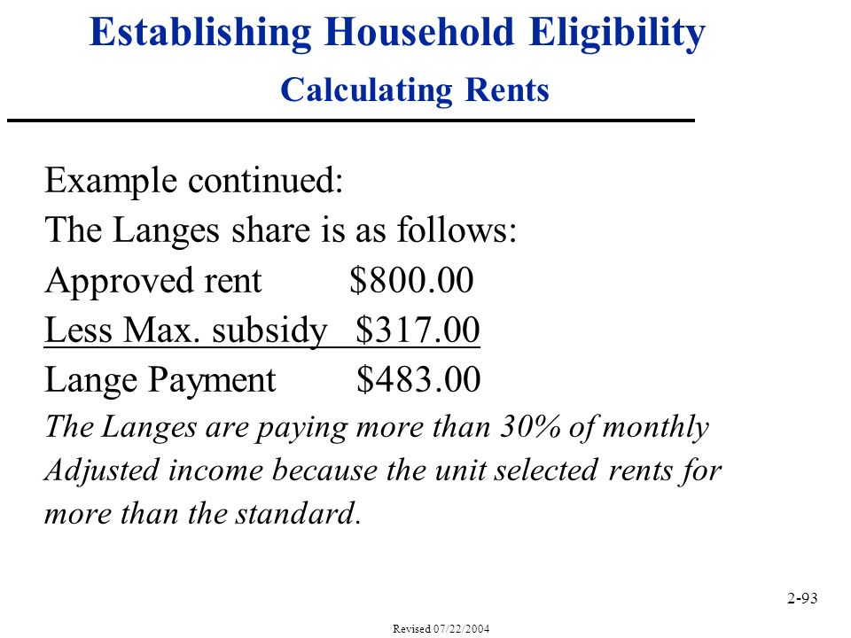 2-93 Revised 07/22/2004 Establishing Household Eligibility Calculating Rents Example continued: The Langes share is as follows: Approved rent $800.00 Less Max.