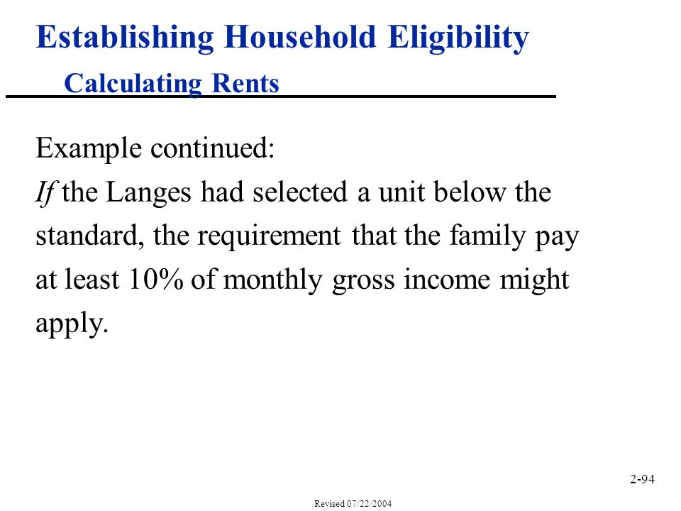 2-94 Revised 07/22/2004 Establishing Household Eligibility Calculating Rents Example continued: If the Langes had selected a unit below the standard, the requirement that the family pay at least 10% of monthly gross income might apply.
