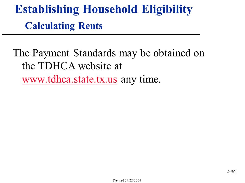 2-96 Revised 07/22/2004 Establishing Household Eligibility Calculating Rents The Payment Standards may be obtained on the TDHCA website at www.tdhca.state.tx.us any time.