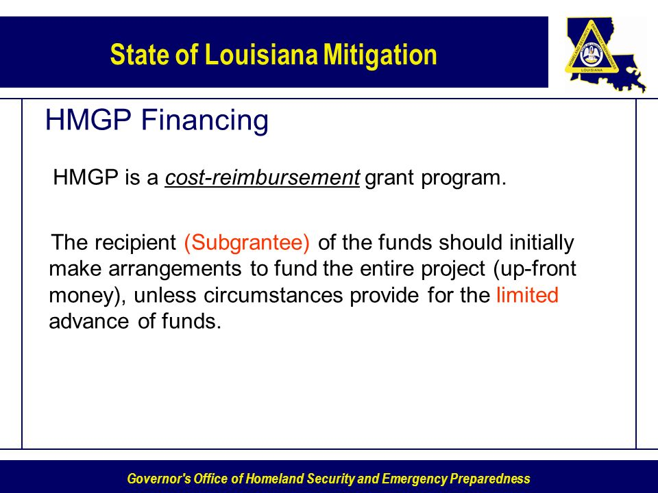 Governor s Office of Homeland Security and Emergency Preparedness State of Louisiana Mitigation HMGP Financing HMGP is a cost-reimbursement grant program.
