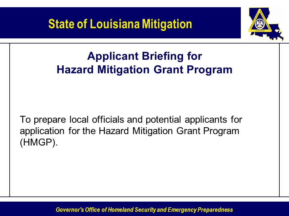 Governor s Office of Homeland Security and Emergency Preparedness State of Louisiana Mitigation Applicant Briefing for Hazard Mitigation Grant Program To prepare local officials and potential applicants for application for the Hazard Mitigation Grant Program (HMGP).