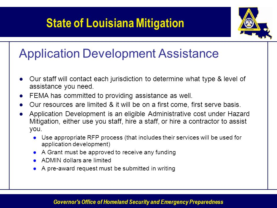 Governor s Office of Homeland Security and Emergency Preparedness State of Louisiana Mitigation Application Development Assistance Our staff will contact each jurisdiction to determine what type & level of assistance you need.
