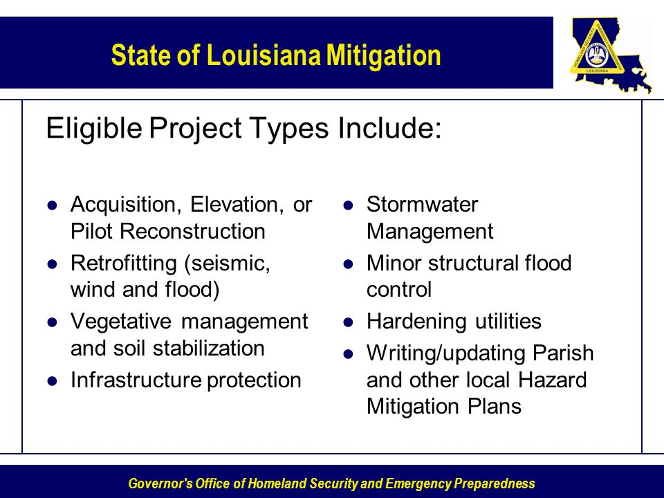 Governor s Office of Homeland Security and Emergency Preparedness State of Louisiana Mitigation Eligible Project Types Include: Acquisition, Elevation, or Pilot Reconstruction Retrofitting (seismic, wind and flood) Vegetative management and soil stabilization Infrastructure protection Stormwater Management Minor structural flood control Hardening utilities Writing/updating Parish and other local Hazard Mitigation Plans