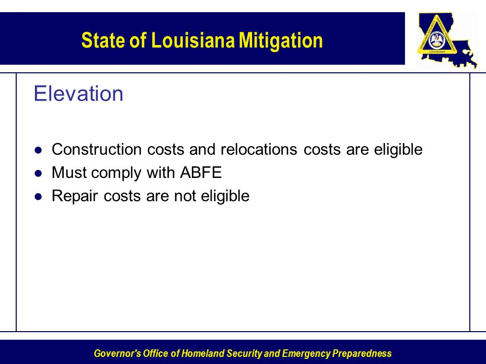 Governor s Office of Homeland Security and Emergency Preparedness State of Louisiana Mitigation Elevation Construction costs and relocations costs are eligible Must comply with ABFE Repair costs are not eligible