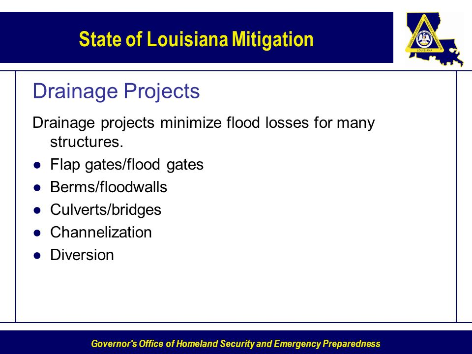 Governor s Office of Homeland Security and Emergency Preparedness State of Louisiana Mitigation Drainage Projects Drainage projects minimize flood losses for many structures.