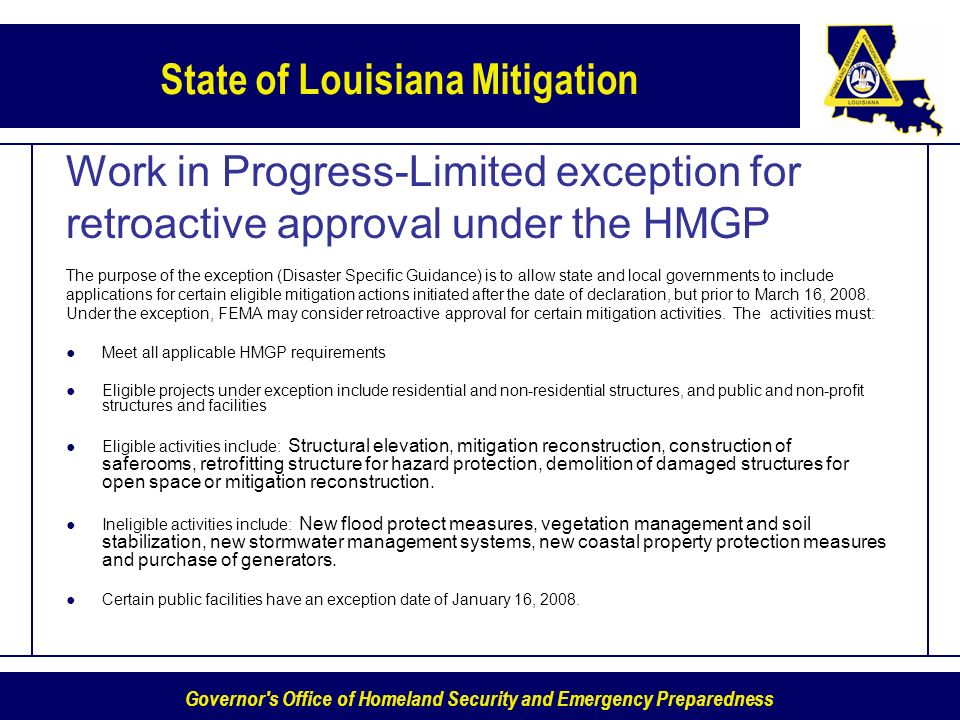Governor s Office of Homeland Security and Emergency Preparedness State of Louisiana Mitigation Work in Progress-Limited exception for retroactive approval under the HMGP The purpose of the exception (Disaster Specific Guidance) is to allow state and local governments to include applications for certain eligible mitigation actions initiated after the date of declaration, but prior to March 16, 2008.
