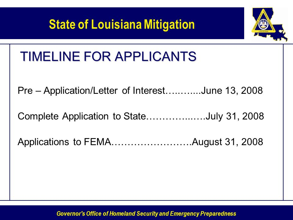 Governor s Office of Homeland Security and Emergency Preparedness State of Louisiana Mitigation TIMELINE FOR APPLICANTS Pre – Application/Letter of Interest…..…....June 13, 2008 Complete Application to State…………...….July 31, 2008 Applications to FEMA…………………….August 31, 2008