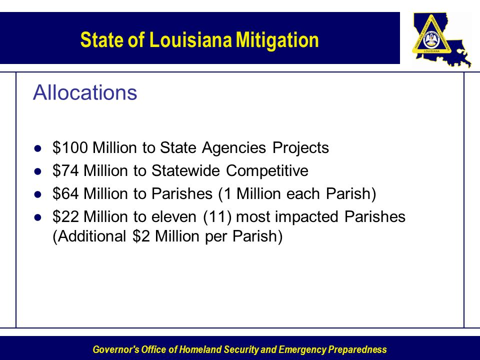Governor s Office of Homeland Security and Emergency Preparedness State of Louisiana Mitigation Allocations $100 Million to State Agencies Projects $74 Million to Statewide Competitive $64 Million to Parishes (1 Million each Parish) $22 Million to eleven (11) most impacted Parishes (Additional $2 Million per Parish)