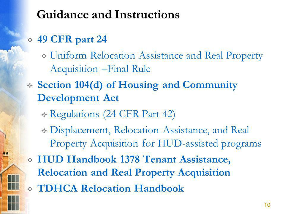 Guidance and Instructions 49 CFR part 24 Uniform Relocation Assistance and Real Property Acquisition –Final Rule Section 104(d) of Housing and Community Development Act Regulations (24 CFR Part 42) Displacement, Relocation Assistance, and Real Property Acquisition for HUD-assisted programs HUD Handbook 1378 Tenant Assistance, Relocation and Real Property Acquisition TDHCA Relocation Handbook 10