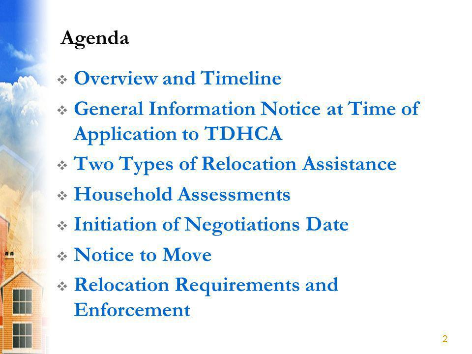 Agenda Overview and Timeline General Information Notice at Time of Application to TDHCA Two Types of Relocation Assistance Household Assessments Initiation of Negotiations Date Notice to Move Relocation Requirements and Enforcement 2