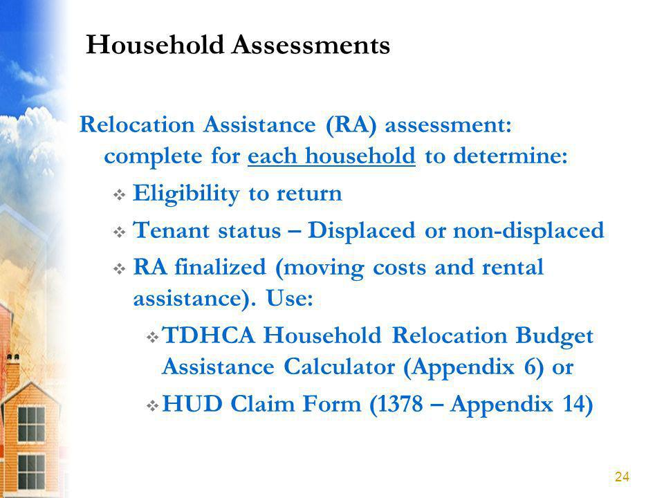 Household Assessments Relocation Assistance (RA) assessment: complete for each household to determine: Eligibility to return Tenant status – Displaced or non-displaced RA finalized (moving costs and rental assistance).