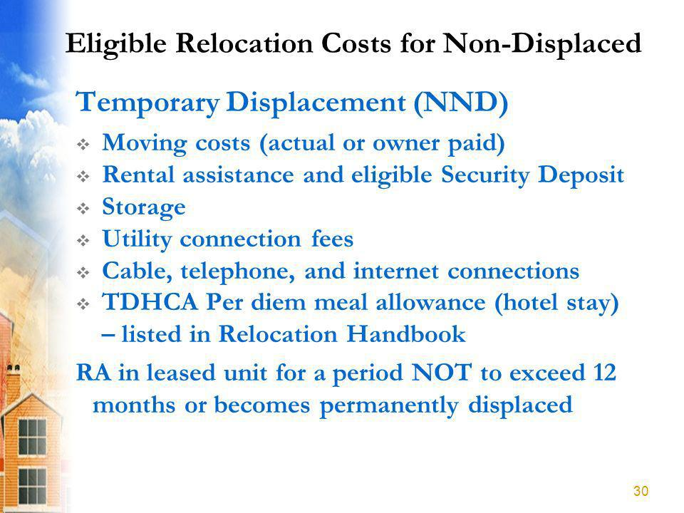 Eligible Relocation Costs for Non-Displaced Temporary Displacement (NND) Moving costs (actual or owner paid) Rental assistance and eligible Security Deposit Storage Utility connection fees Cable, telephone, and internet connections TDHCA Per diem meal allowance (hotel stay) – listed in Relocation Handbook RA in leased unit for a period NOT to exceed 12 months or becomes permanently displaced 30