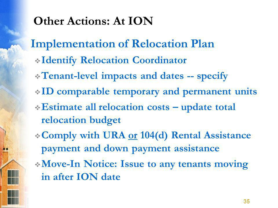 Other Actions: At ION Implementation of Relocation Plan Identify Relocation Coordinator Tenant-level impacts and dates -- specify ID comparable temporary and permanent units Estimate all relocation costs – update total relocation budget Comply with URA or 104(d) Rental Assistance payment and down payment assistance Move-In Notice: Issue to any tenants moving in after ION date 35