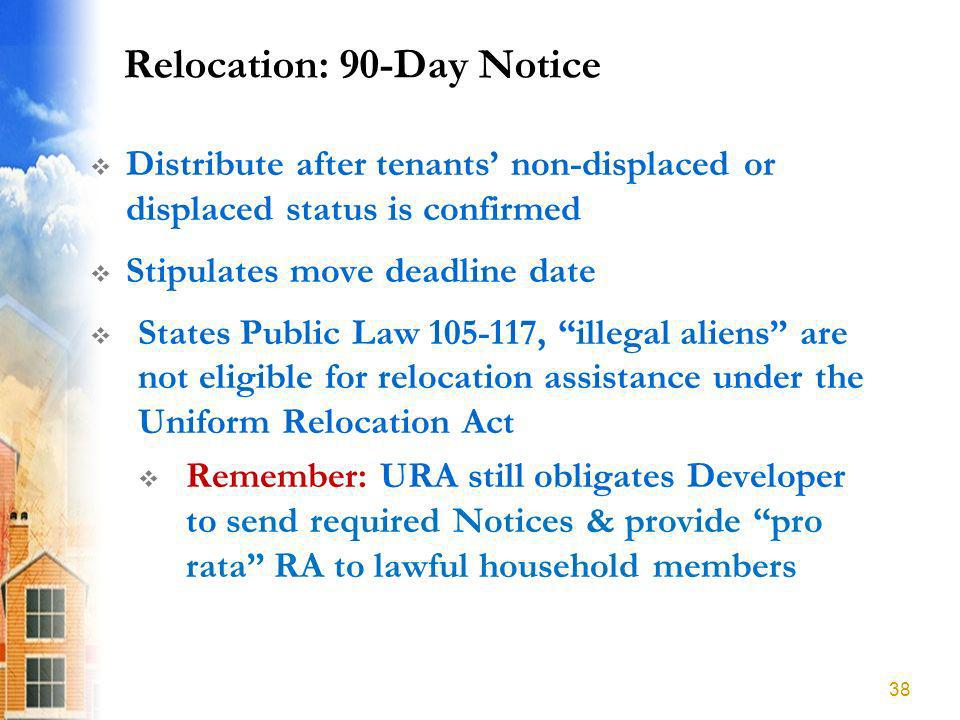 Relocation: 90-Day Notice Distribute after tenants non-displaced or displaced status is confirmed Stipulates move deadline date States Public Law 105-117, illegal aliens are not eligible for relocation assistance under the Uniform Relocation Act Remember: URA still obligates Developer to send required Notices & provide pro rata RA to lawful household members 38