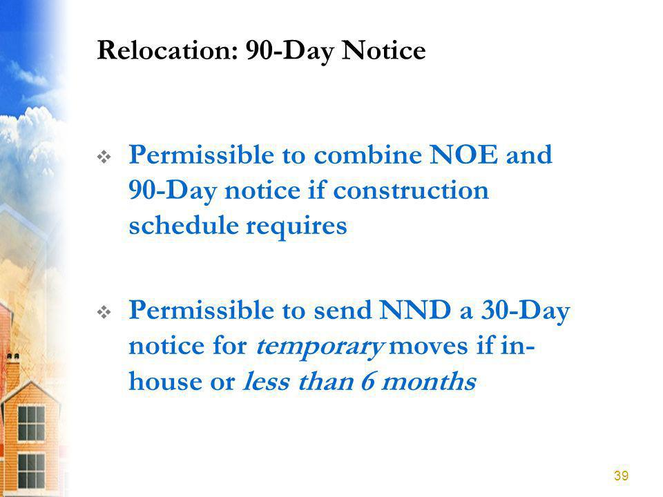 Relocation: 90-Day Notice Permissible to combine NOE and 90-Day notice if construction schedule requires Permissible to send NND a 30-Day notice for temporary moves if in- house or less than 6 months 39
