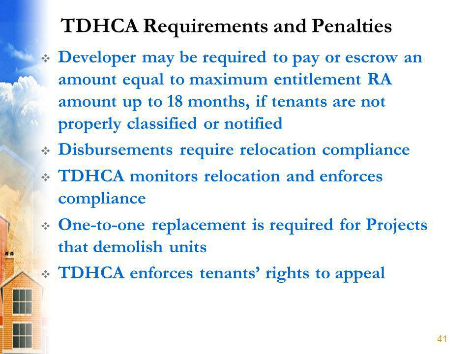 TDHCA Requirements and Penalties Developer may be required to pay or escrow an amount equal to maximum entitlement RA amount up to 18 months, if tenants are not properly classified or notified Disbursements require relocation compliance TDHCA monitors relocation and enforces compliance One-to-one replacement is required for Projects that demolish units TDHCA enforces tenants rights to appeal 41