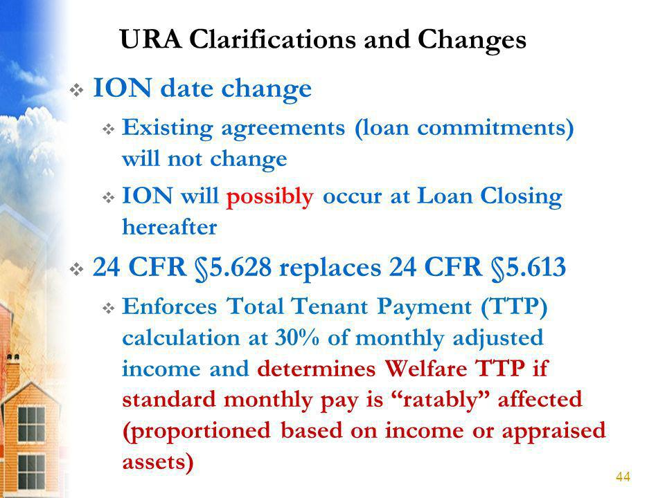 URA Clarifications and Changes ION date change Existing agreements (loan commitments) will not change ION will possibly occur at Loan Closing hereafter 24 CFR §5.628 replaces 24 CFR §5.613 Enforces Total Tenant Payment (TTP) calculation at 30% of monthly adjusted income and determines Welfare TTP if standard monthly pay is ratably affected (proportioned based on income or appraised assets) 44