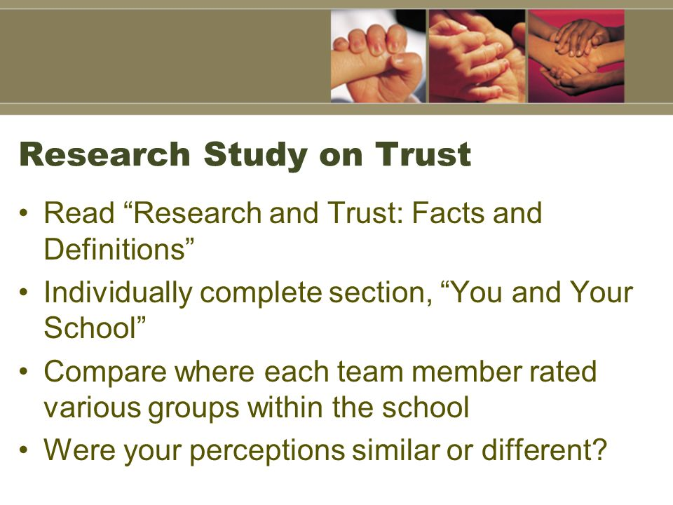Research Study on Trust Read Research and Trust: Facts and Definitions Individually complete section, You and Your School Compare where each team member rated various groups within the school Were your perceptions similar or different
