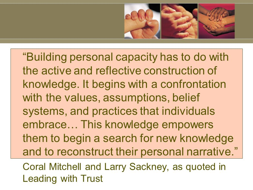 Building personal capacity has to do with the active and reflective construction of knowledge.