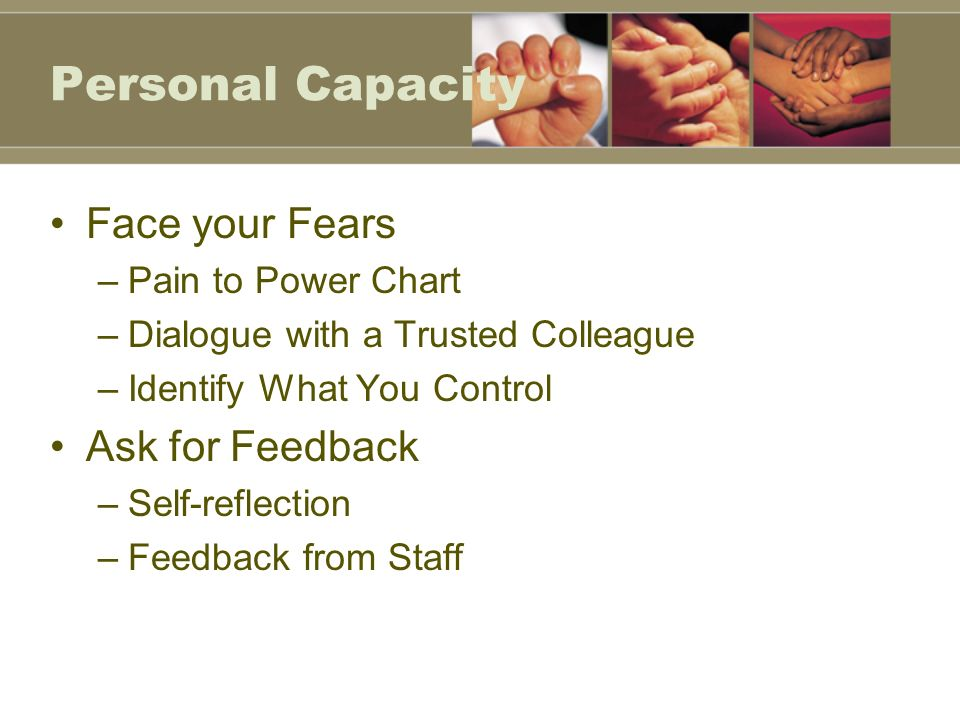 Personal Capacity Face your Fears –Pain to Power Chart –Dialogue with a Trusted Colleague –Identify What You Control Ask for Feedback –Self-reflection –Feedback from Staff