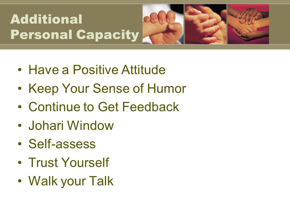 Additional Personal Capacity Have a Positive Attitude Keep Your Sense of Humor Continue to Get Feedback Johari Window Self-assess Trust Yourself Walk your Talk