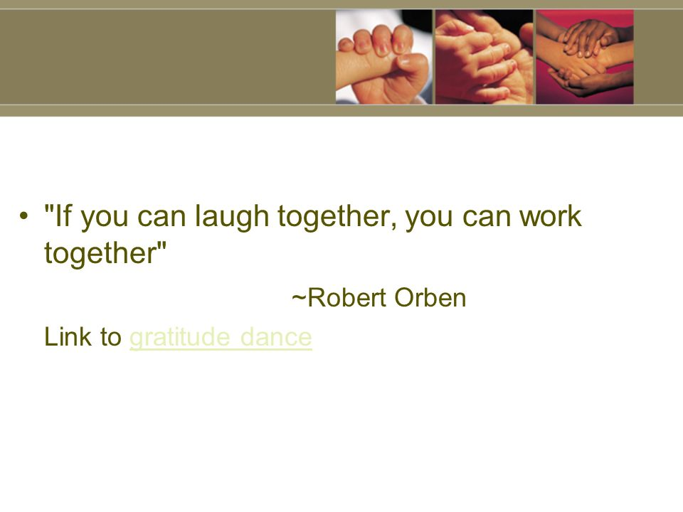 If you can laugh together, you can work together ~Robert Orben Link to gratitude dancegratitude dance