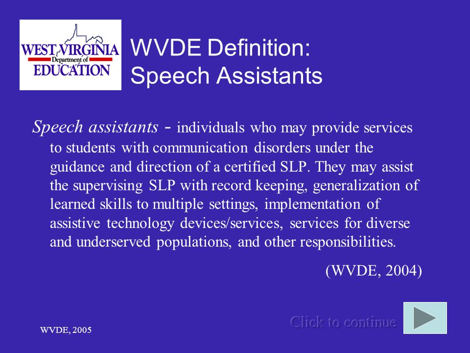 WVDE, 2005 WVDE Definition: Speech Assistants Speech assistants - individuals who may provide services to students with communication disorders under the guidance and direction of a certified SLP.