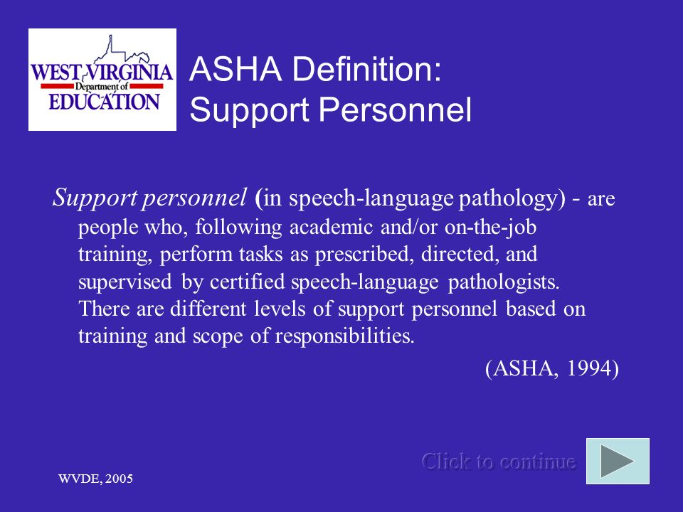 WVDE, 2005 ASHA Definition: Support Personnel Support personnel ( in speech-language pathology) - are people who, following academic and/or on-the-job training, perform tasks as prescribed, directed, and supervised by certified speech-language pathologists.