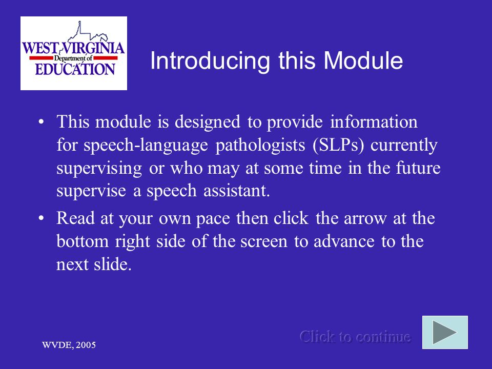 WVDE, 2005 Introducing this Module This module is designed to provide information for speech-language pathologists (SLPs) currently supervising or who may at some time in the future supervise a speech assistant.