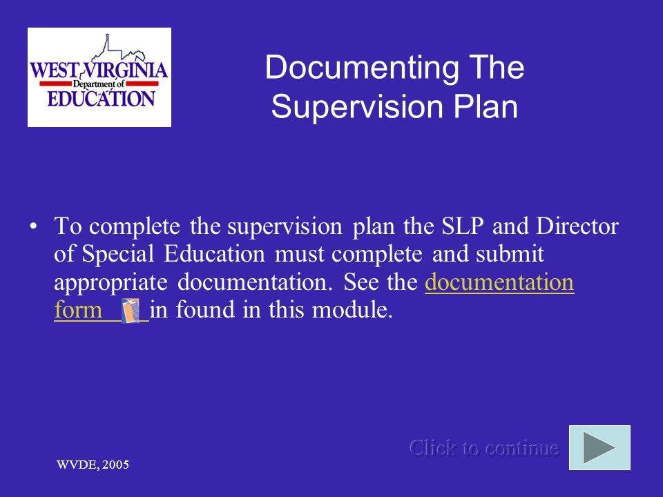 WVDE, 2005 Documenting The Supervision Plan To complete the supervision plan the SLP and Director of Special Education must complete and submit appropriate documentation.
