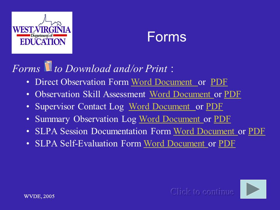 WVDE, 2005 Forms Forms to Download and/or Print : Direct Observation Form Word Document or PDFWord Document PDF Observation Skill Assessment Word Document or PDFWord Document PDF Supervisor Contact Log Word Document or PDFWord Document PDF Summary Observation Log Word Document or PDFWord Document PDF SLPA Session Documentation Form Word Document or PDFWord Document PDF SLPA Self-Evaluation Form Word Document or PDFWord Document PDF