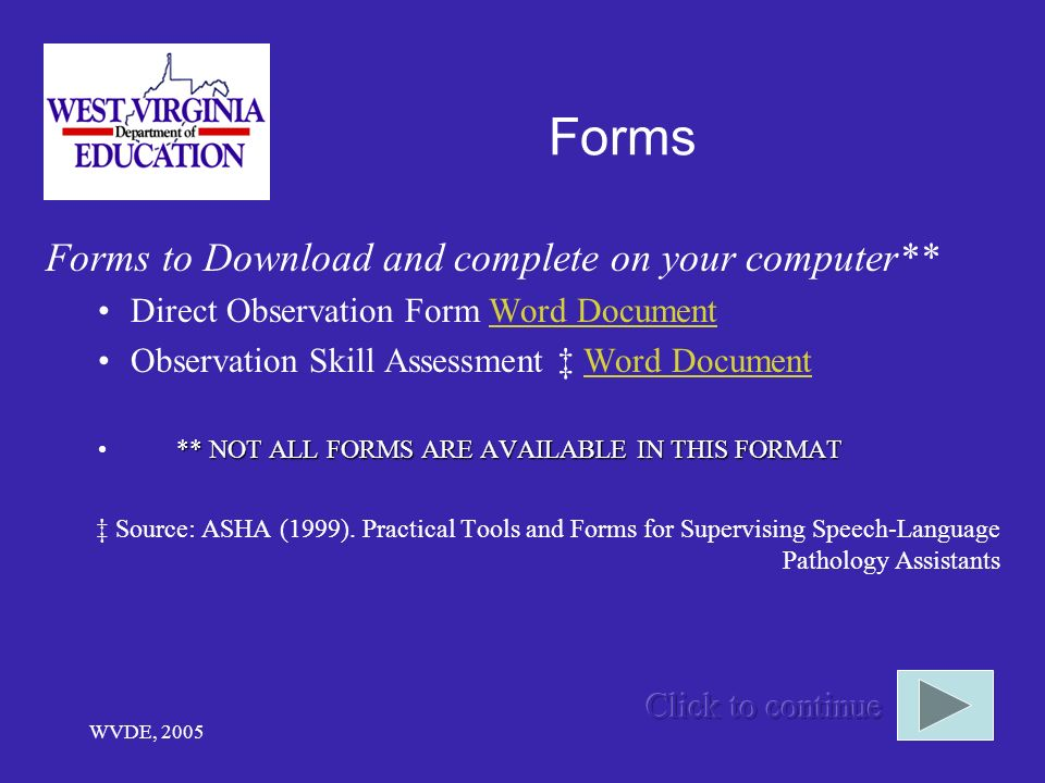 WVDE, 2005 Forms Forms to Download and complete on your computer** Direct Observation Form Word DocumentWord Document Observation Skill Assessment Word DocumentWord Document ** NOT ALL FORMS ARE AVAILABLE IN THIS FORMAT Source: ASHA (1999).