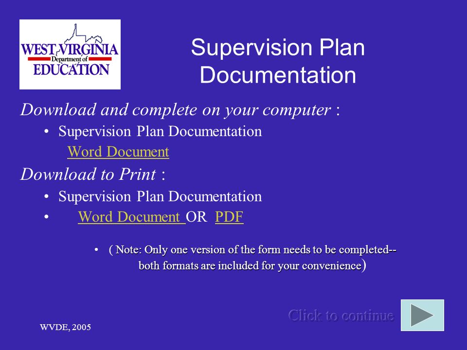 WVDE, 2005 Supervision Plan Documentation Download and complete on your computer : Supervision Plan Documentation Word Document Download to Print : Supervision Plan Documentation Word Document OR PDFWord Document PDF Note: Only one version of the form needs to be completed-- both formats are included for your convenience( Note: Only one version of the form needs to be completed-- both formats are included for your convenience )