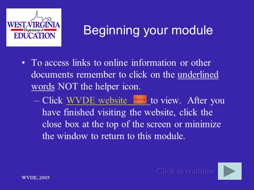 WVDE, 2005 Beginning your module To access links to online information or other documents remember to click on the underlined words NOT the helper icon.