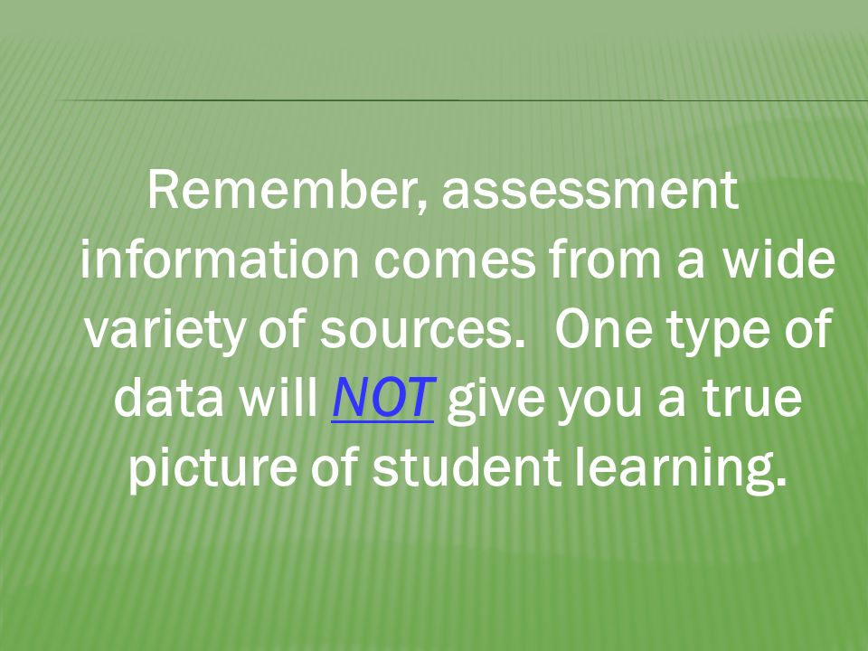 Remember, assessment information comes from a wide variety of sources.