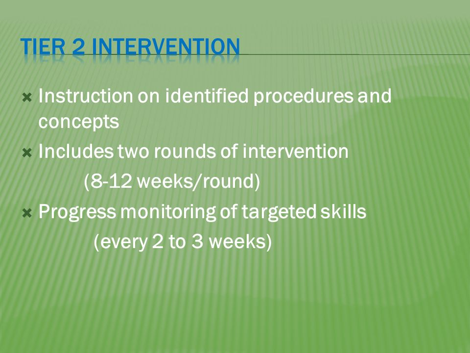 Instruction on identified procedures and concepts Includes two rounds of intervention (8-12 weeks/round) Progress monitoring of targeted skills (every 2 to 3 weeks)
