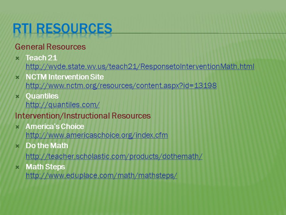 General Resources Teach 21 http://wvde.state.wv.us/teach21/ResponsetoInterventionMath.html http://wvde.state.wv.us/teach21/ResponsetoInterventionMath.html NCTM Intervention Site http://www.nctm.org/resources/content.aspx id=13198 http://www.nctm.org/resources/content.aspx id=13198 Quantiles http://quantiles.com/ http://quantiles.com/ Intervention/Instructional Resources Americas Choice http://www.americaschoice.org/index.cfm http://www.americaschoice.org/index.cfm Do the Math http://teacher.scholastic.com/products/dothemath/ Math Steps http://www.eduplace.com/math/mathsteps/ http://www.eduplace.com/math/mathsteps/