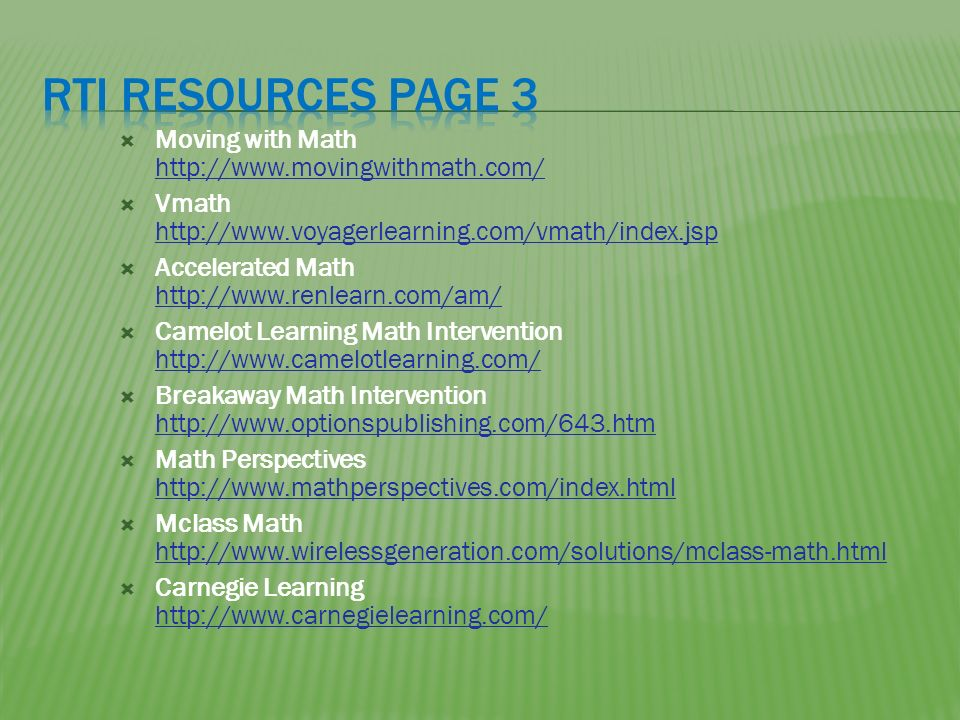 Moving with Math http://www.movingwithmath.com/ http://www.movingwithmath.com/ Vmath http://www.voyagerlearning.com/vmath/index.jsp http://www.voyagerlearning.com/vmath/index.jsp Accelerated Math http://www.renlearn.com/am/ http://www.renlearn.com/am/ Camelot Learning Math Intervention http://www.camelotlearning.com/ http://www.camelotlearning.com/ Breakaway Math Intervention http://www.optionspublishing.com/643.htm http://www.optionspublishing.com/643.htm Math Perspectives http://www.mathperspectives.com/index.html http://www.mathperspectives.com/index.html Mclass Math http://www.wirelessgeneration.com/solutions/mclass-math.html http://www.wirelessgeneration.com/solutions/mclass-math.html Carnegie Learning http://www.carnegielearning.com/ http://www.carnegielearning.com/