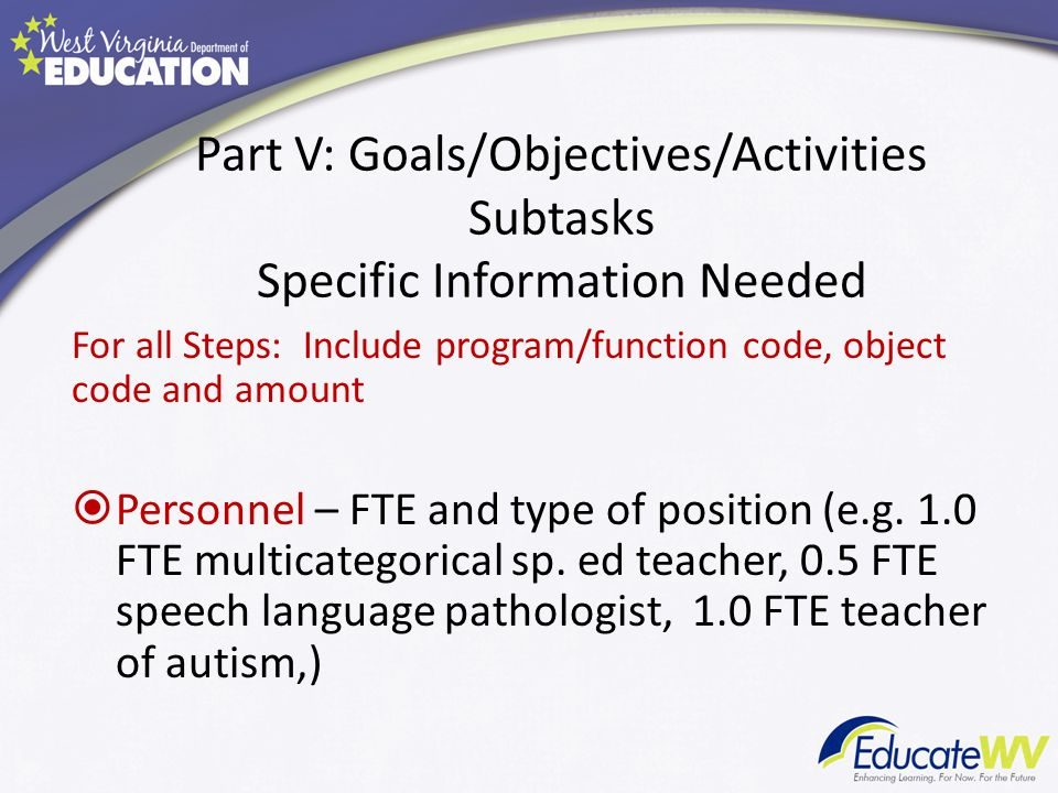 Part V: Goals/Objectives/Activities Subtasks Specific Information Needed For all Steps: Include program/function code, object code and amount Personnel – FTE and type of position (e.g.