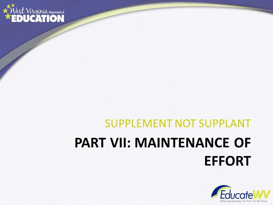 PART VII: MAINTENANCE OF EFFORT SUPPLEMENT NOT SUPPLANT